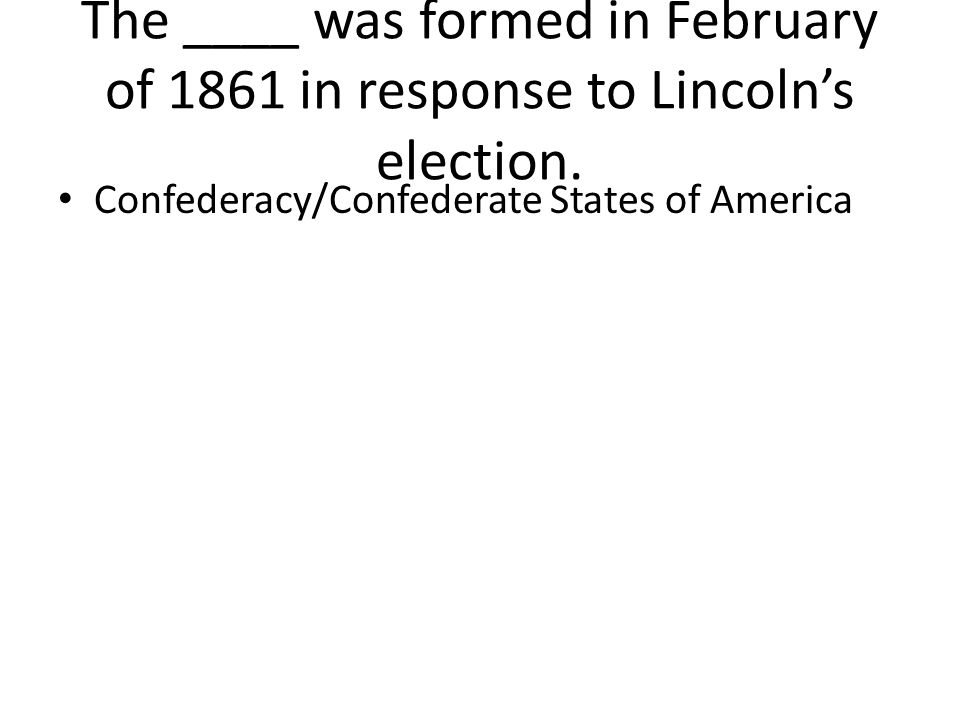 The ____ was formed in February of 1861 in response to Lincoln's election.