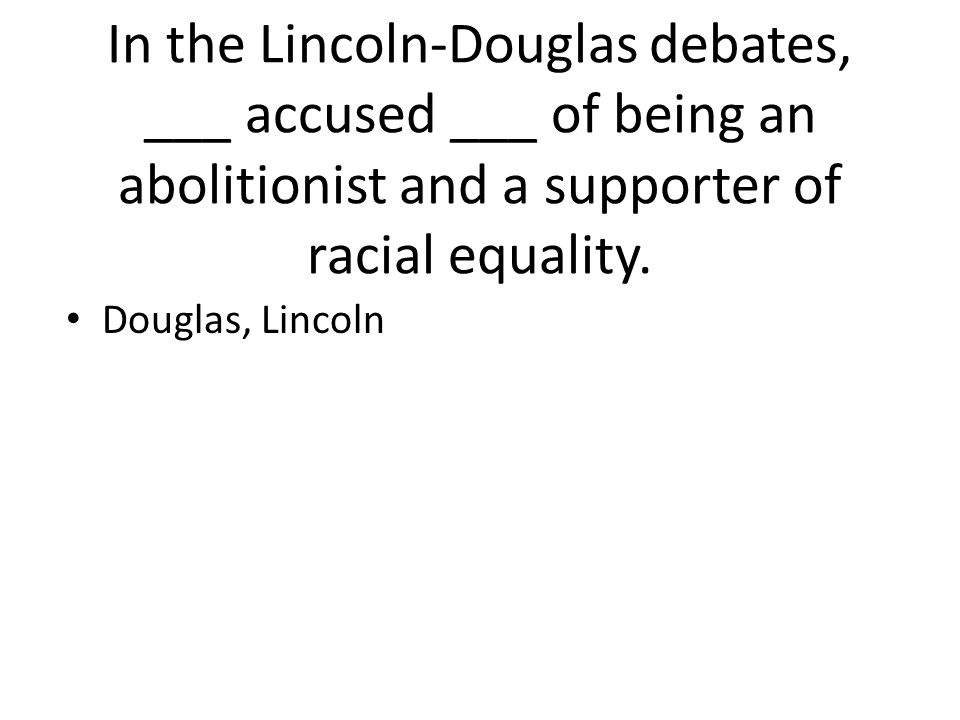 In the Lincoln-Douglas debates, ___ accused ___ of being an abolitionist and a supporter of racial equality.