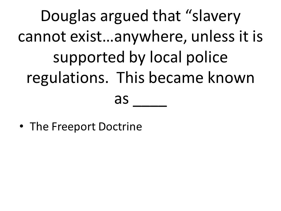 Douglas argued that slavery cannot exist…anywhere, unless it is supported by local police regulations. This became known as ____