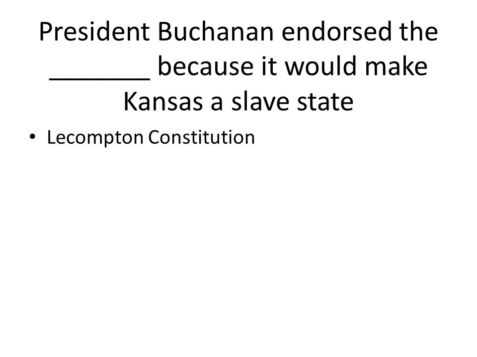 President Buchanan endorsed the _______ because it would make Kansas a slave state
