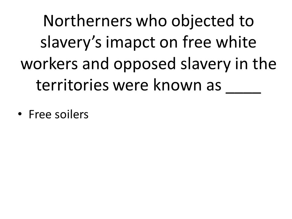 Northerners who objected to slavery's imapct on free white workers and opposed slavery in the territories were known as ____