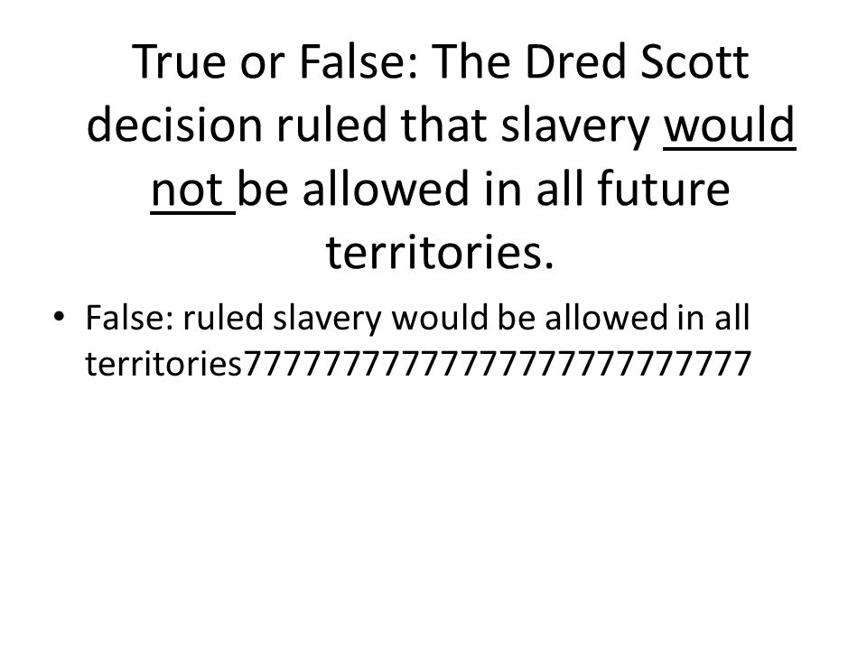 True or False: The Dred Scott decision ruled that slavery would not be allowed in all future territories.