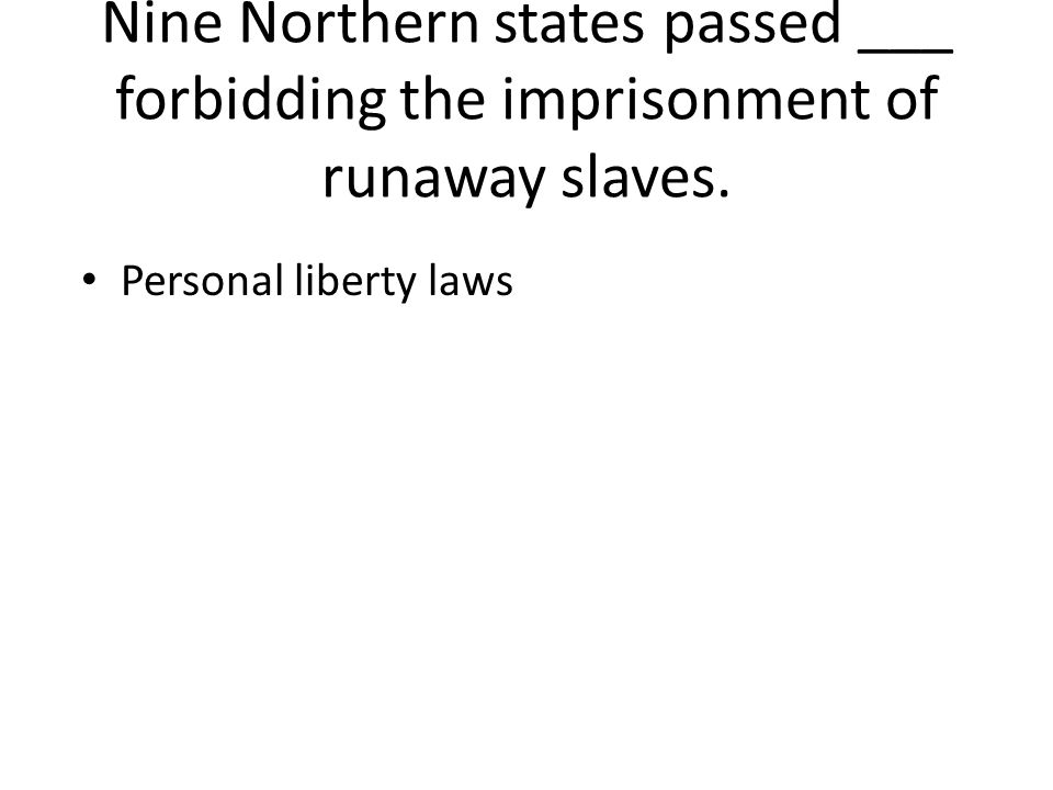Nine Northern states passed ___ forbidding the imprisonment of runaway slaves.