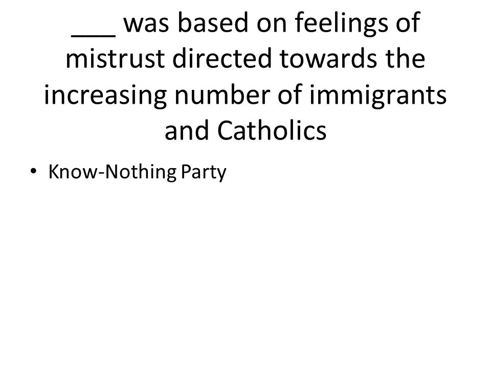 ___ was based on feelings of mistrust directed towards the increasing number of immigrants and Catholics