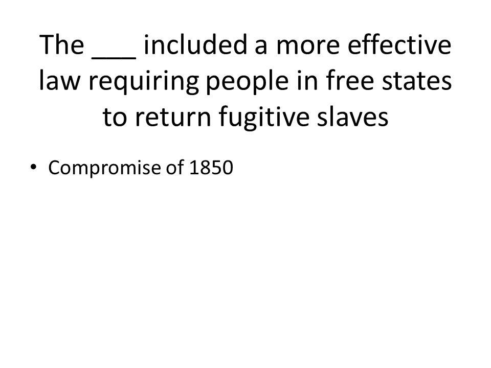 The ___ included a more effective law requiring people in free states to return fugitive slaves