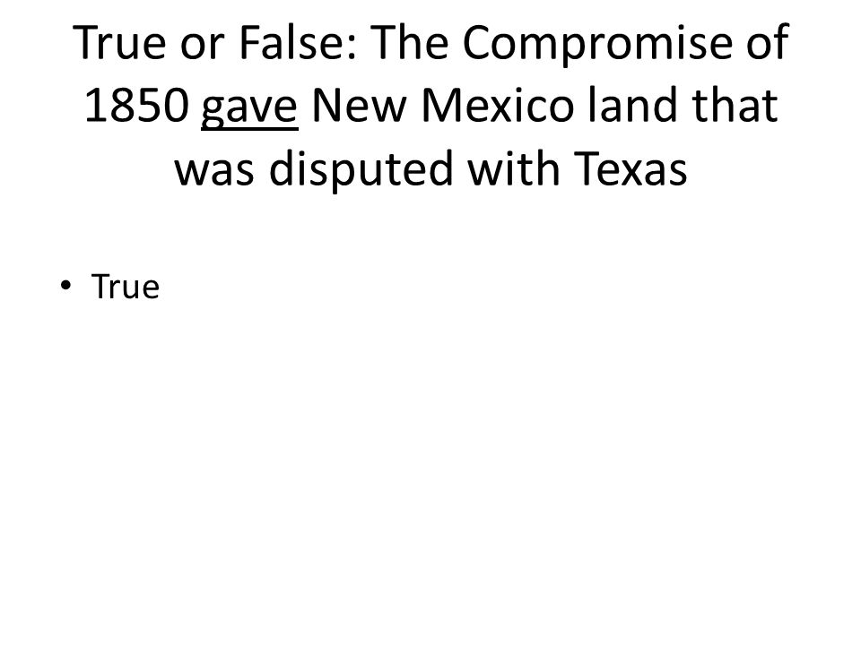 True or False: The Compromise of 1850 gave New Mexico land that was disputed with Texas