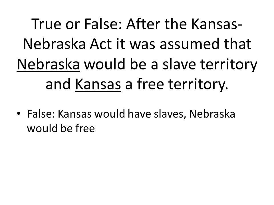 True or False: After the Kansas-Nebraska Act it was assumed that Nebraska would be a slave territory and Kansas a free territory.