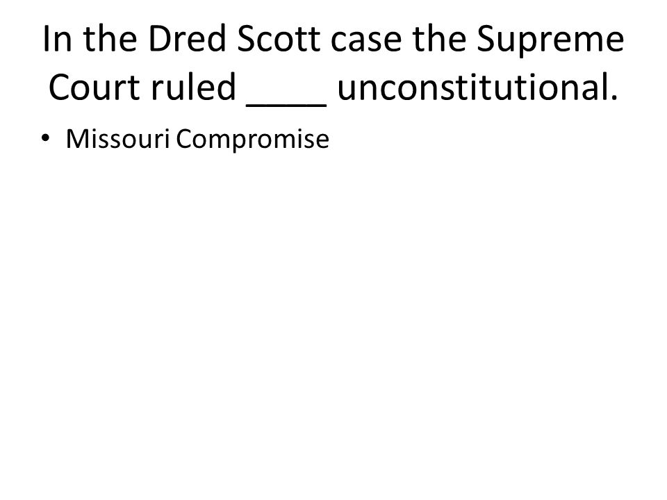 In the Dred Scott case the Supreme Court ruled ____ unconstitutional.