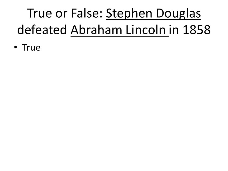 True or False: Stephen Douglas defeated Abraham Lincoln in 1858