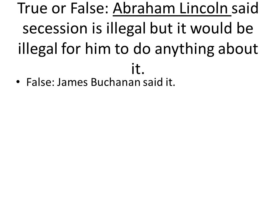 True or False: Abraham Lincoln said secession is illegal but it would be illegal for him to do anything about it.