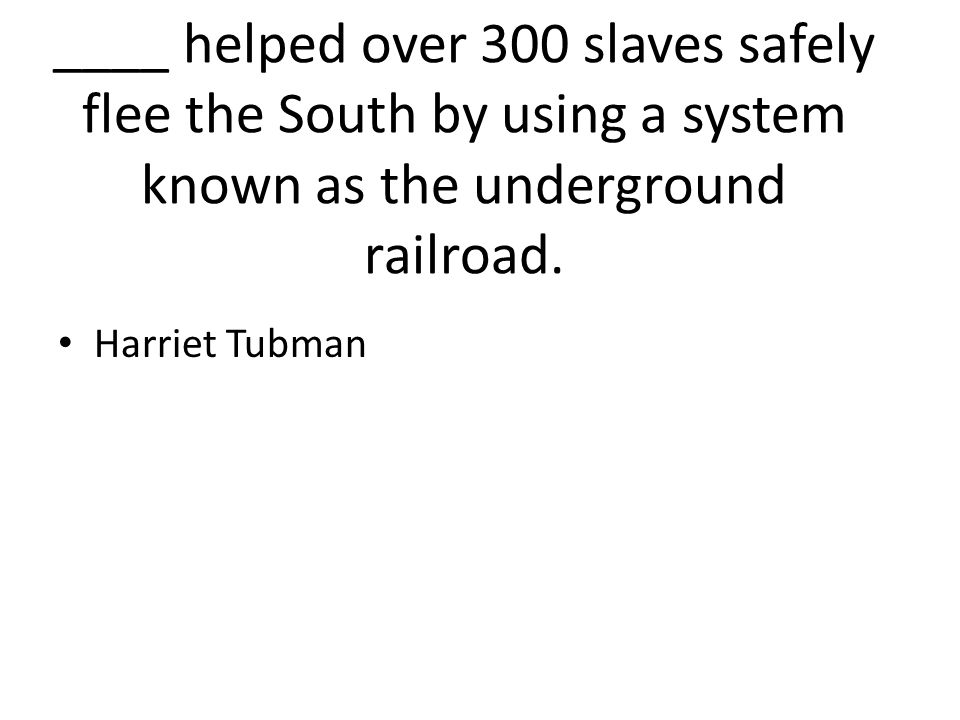 ____ helped over 300 slaves safely flee the South by using a system known as the underground railroad.