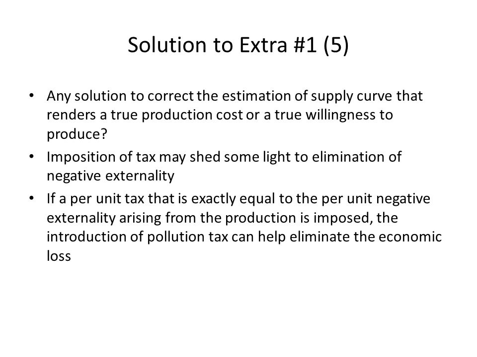 Solution to Extra #1 (5) Any solution to correct the estimation of supply curve that renders a true production cost or a true willingness to produce