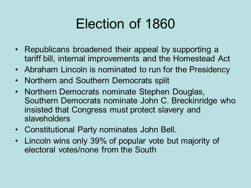 Election of 1860 Republicans broadened their appeal by supporting a tariff bill, internal improvements and the Homestead Act.