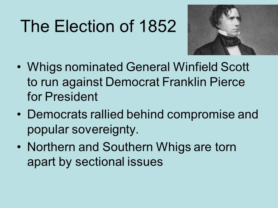 The Election of 1852 Whigs nominated General Winfield Scott to run against Democrat Franklin Pierce for President.