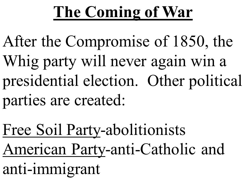 The Coming of War After the Compromise of 1850, the Whig party will never again win a presidential election. Other political parties are created: