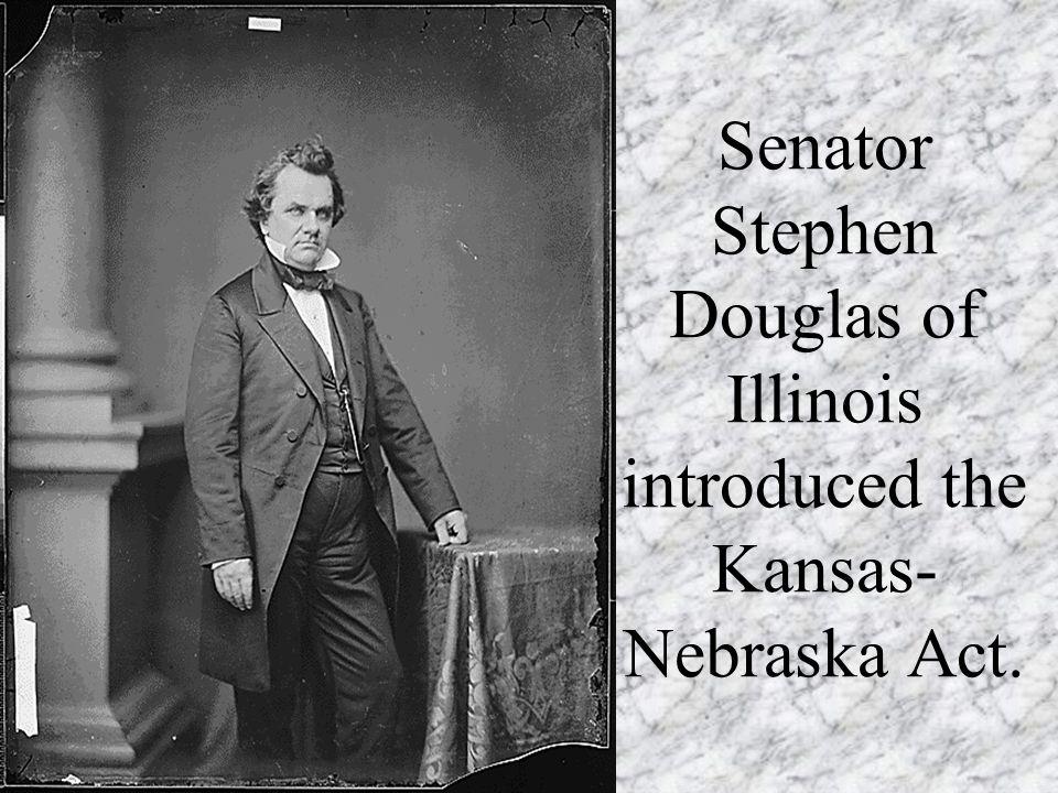 Senator Stephen Douglas of Illinois introduced the Kansas-Nebraska Act.