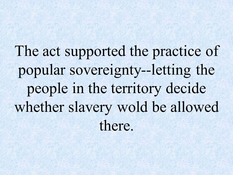 The act supported the practice of popular sovereignty--letting the people in the territory decide whether slavery wold be allowed there.