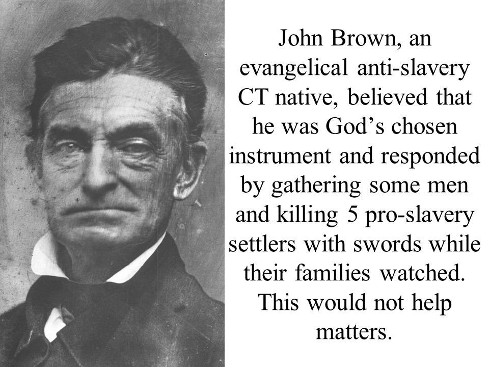 John Brown, an evangelical anti-slavery CT native, believed that he was God's chosen instrument and responded by gathering some men and killing 5 pro-slavery settlers with swords while their families watched.