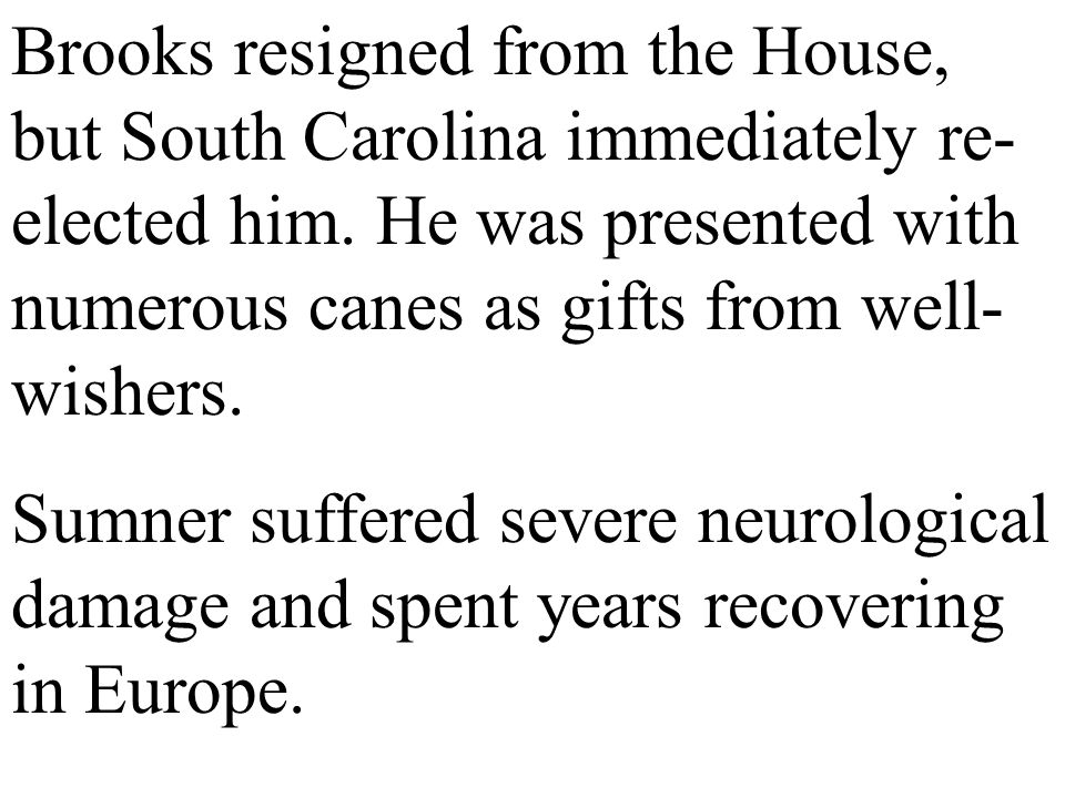 Brooks resigned from the House, but South Carolina immediately re-elected him. He was presented with numerous canes as gifts from well-wishers.