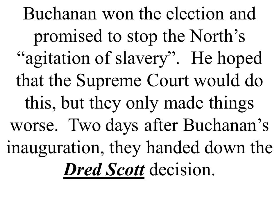 Buchanan won the election and promised to stop the North's agitation of slavery .