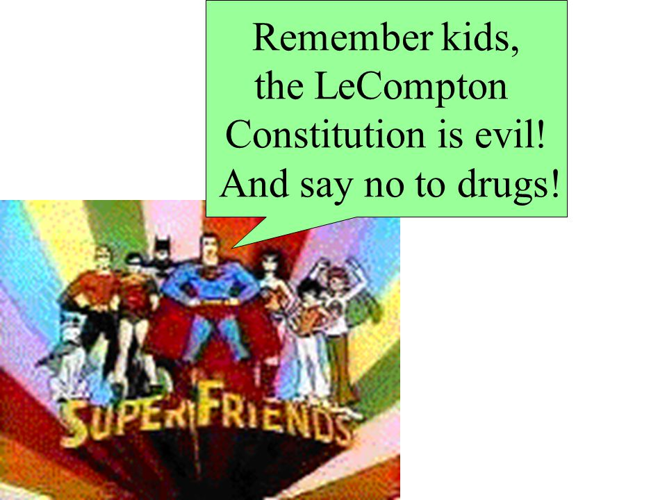 Remember kids, the LeCompton Constitution is evil! And say no to drugs!