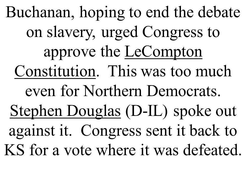 Buchanan, hoping to end the debate on slavery, urged Congress to approve the LeCompton Constitution.