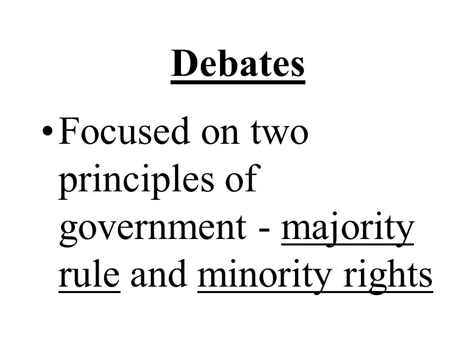 Debates Focused on two principles of government - majority rule and minority rights