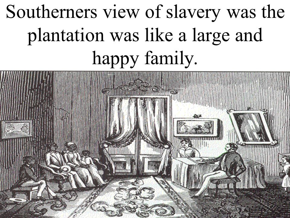 Southerners view of slavery was the plantation was like a large and happy family.