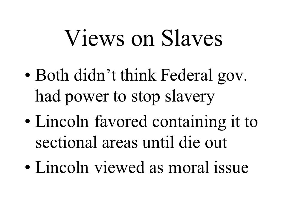 Views on Slaves Both didn't think Federal gov. had power to stop slavery. Lincoln favored containing it to sectional areas until die out.