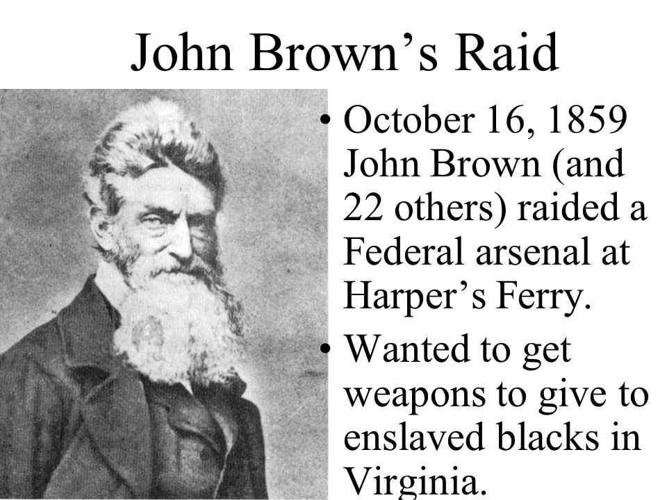 John Brown's Raid October 16, 1859 John Brown (and 22 others) raided a Federal arsenal at Harper's Ferry.