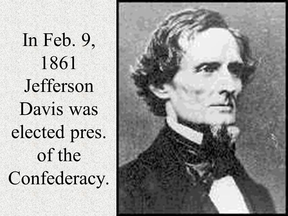 In Feb. 9, 1861 Jefferson Davis was elected pres. of the Confederacy.