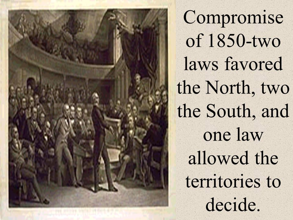 Compromise of 1850-two laws favored the North, two the South, and one law allowed the territories to decide.
