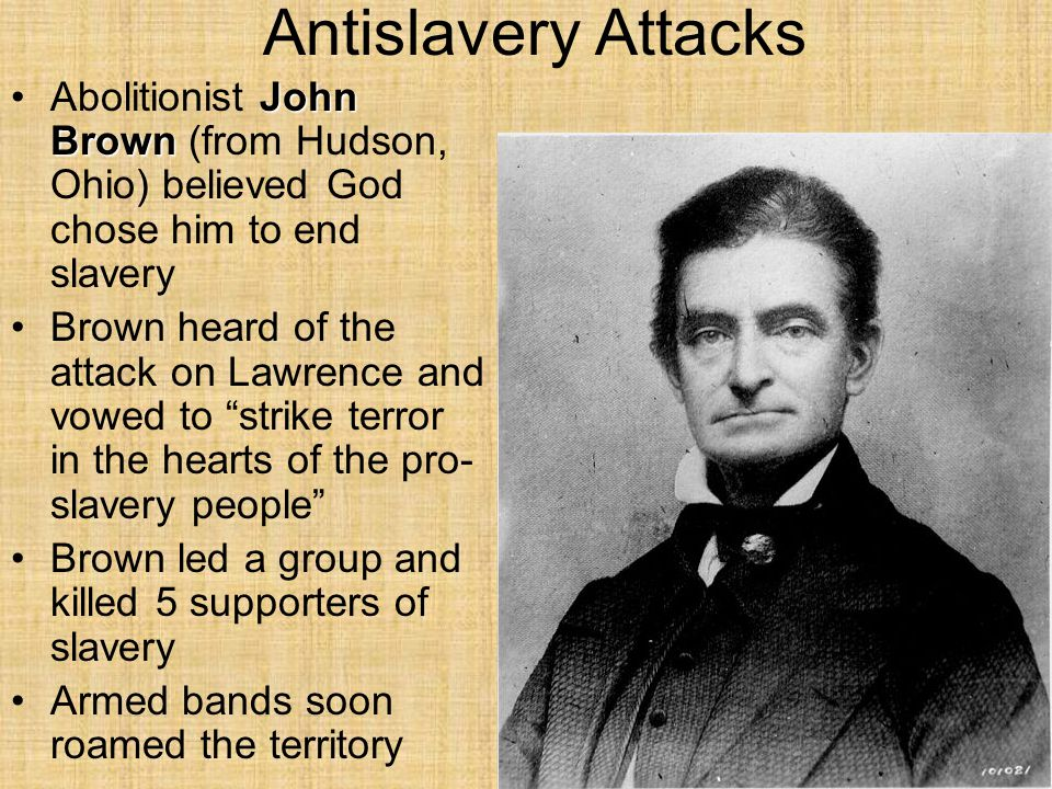 Antislavery Attacks Abolitionist John Brown (from Hudson, Ohio) believed God chose him to end slavery.