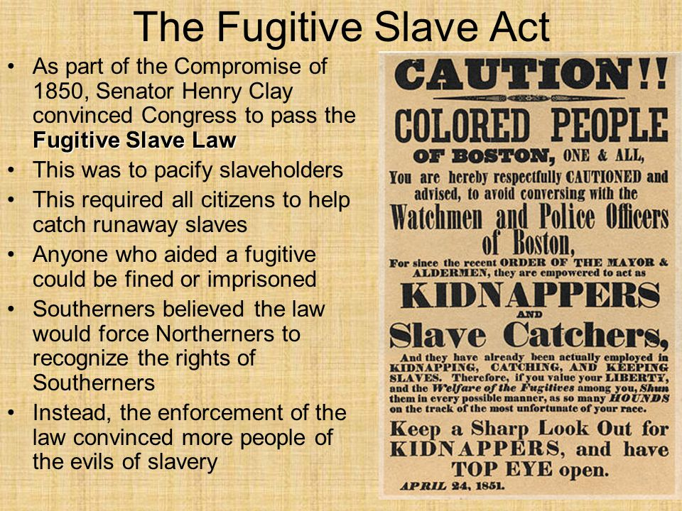 The Fugitive Slave Act As part of the Compromise of 1850, Senator Henry Clay convinced Congress to pass the Fugitive Slave Law.