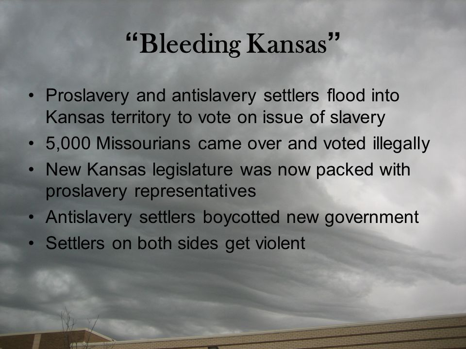 Bleeding Kansas Proslavery and antislavery settlers flood into Kansas territory to vote on issue of slavery.