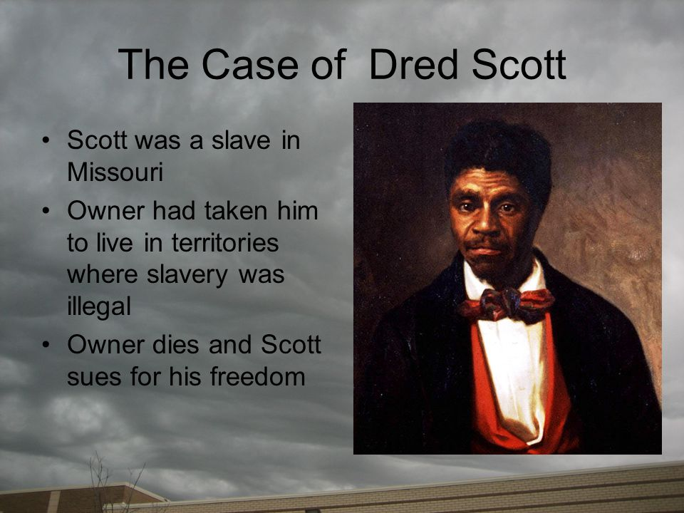The Case of Dred Scott Scott was a slave in Missouri