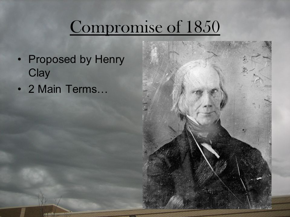 Compromise of 1850 Proposed by Henry Clay 2 Main Terms…