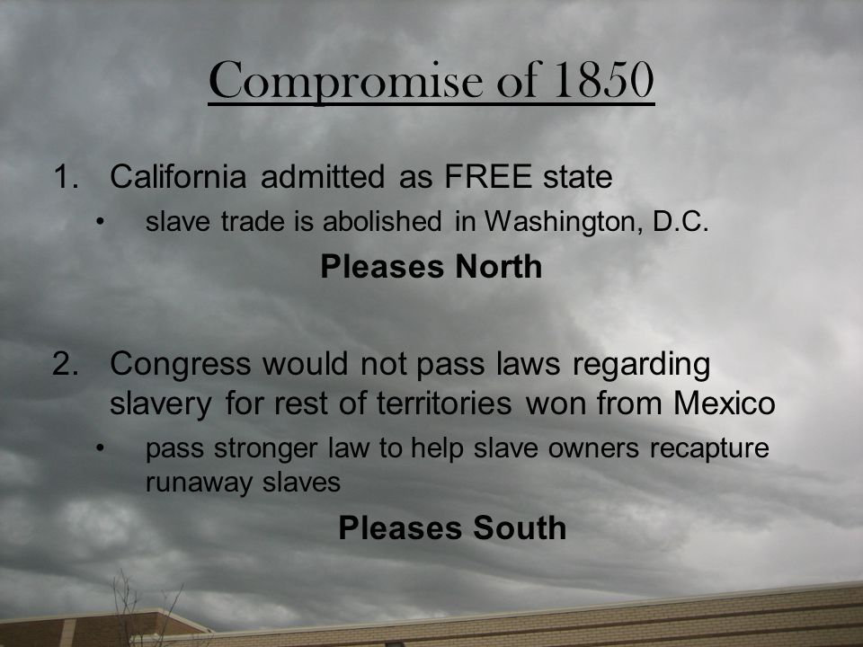 Compromise of 1850 California admitted as FREE state Pleases North