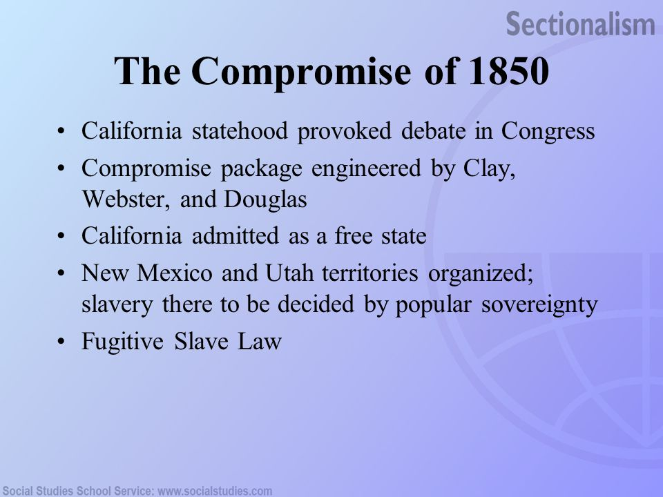 The Compromise of 1850 California statehood provoked debate in Congress. Compromise package engineered by Clay, Webster, and Douglas.