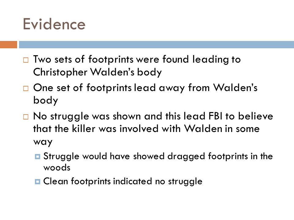 Evidence Two sets of footprints were found leading to Christopher Walden's body. One set of footprints lead away from Walden's body.