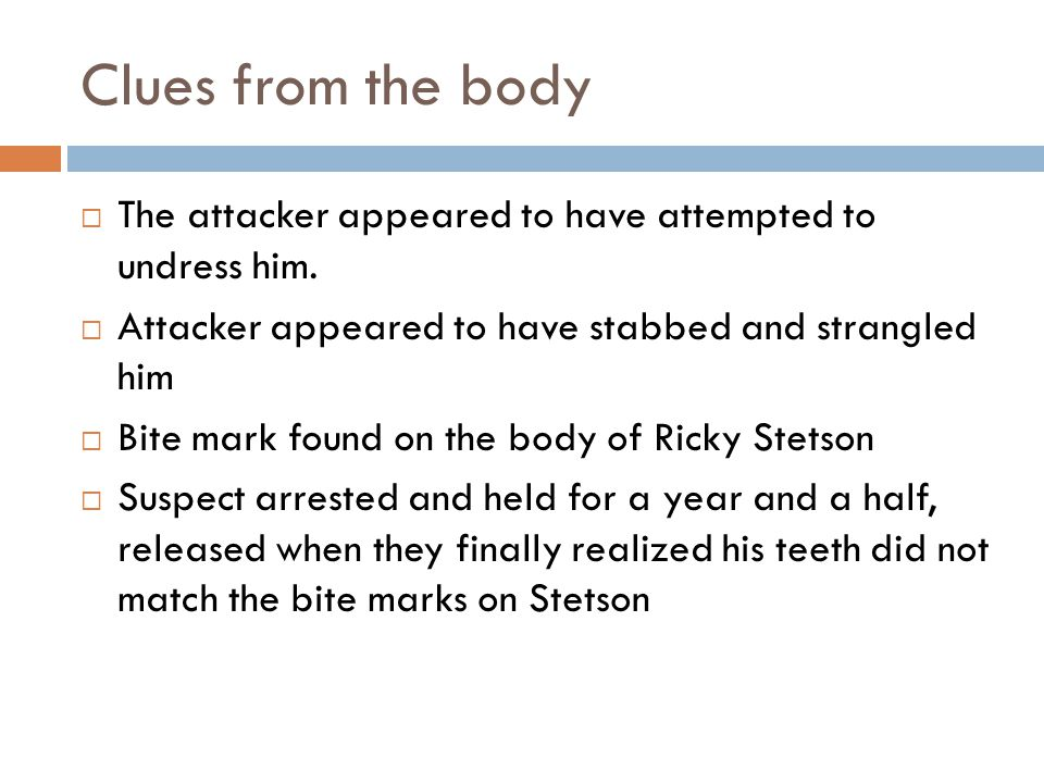 Clues from the body The attacker appeared to have attempted to undress him. Attacker appeared to have stabbed and strangled him.