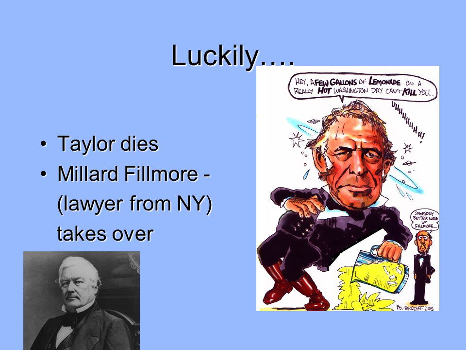 Luckily…. Taylor dies Millard Fillmore - (lawyer from NY) takes over