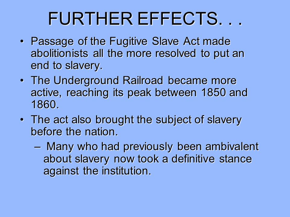 FURTHER EFFECTS. . . Passage of the Fugitive Slave Act made abolitionists all the more resolved to put an end to slavery.