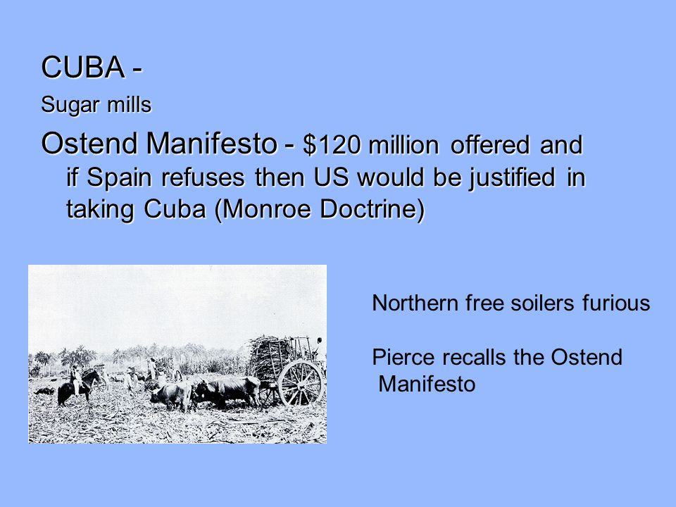 CUBA - Sugar mills. Ostend Manifesto - $120 million offered and if Spain refuses then US would be justified in taking Cuba (Monroe Doctrine)