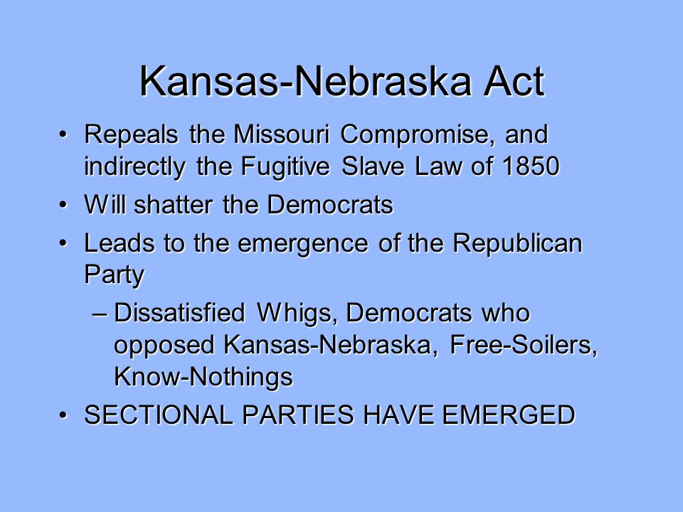 Kansas-Nebraska Act Repeals the Missouri Compromise, and indirectly the Fugitive Slave Law of 1850.