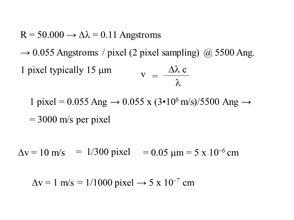R = 50.000 → Dl = 0.11 Angstroms → 0.055 Angstroms / pixel (2 pixel sampling) @ 5500 Ang. 1 pixel typically 15 mm.