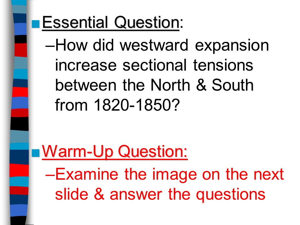 Essential Question: How did westward expansion increase sectional tensions between the North & South from 1820-1850