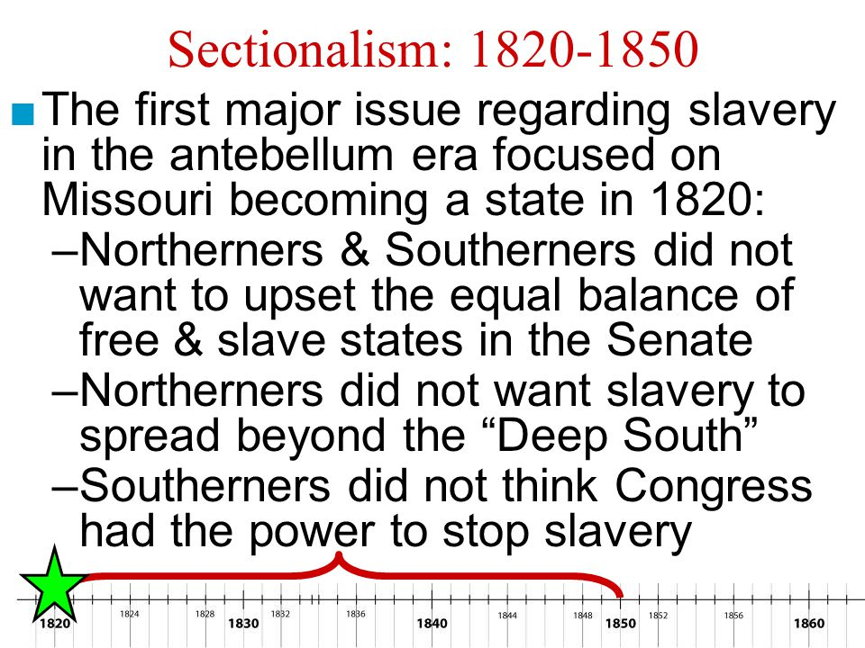 Sectionalism: 1820-1850 The first major issue regarding slavery in the antebellum era focused on Missouri becoming a state in 1820: