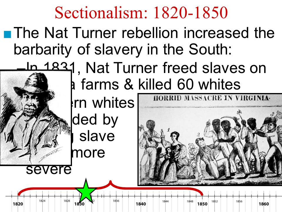 Sectionalism: 1820-1850 The Nat Turner rebellion increased the barbarity of slavery in the South: