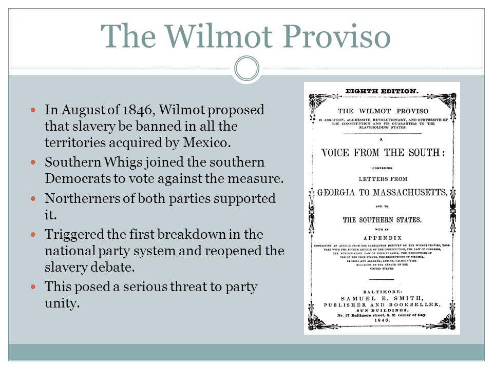 The Wilmot Proviso In August of 1846, Wilmot proposed that slavery be banned in all the territories acquired by Mexico.